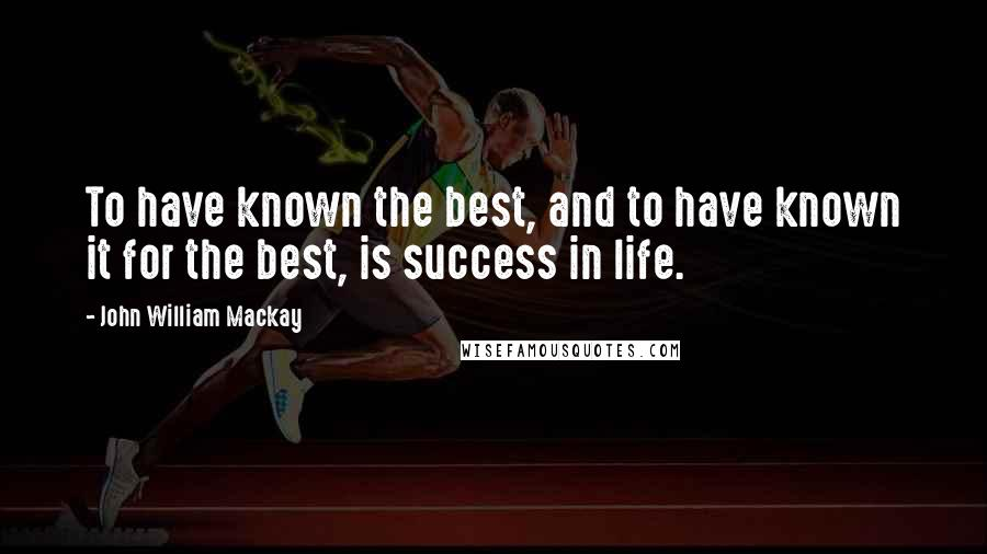 John William Mackay quotes: To have known the best, and to have known it for the best, is success in life.