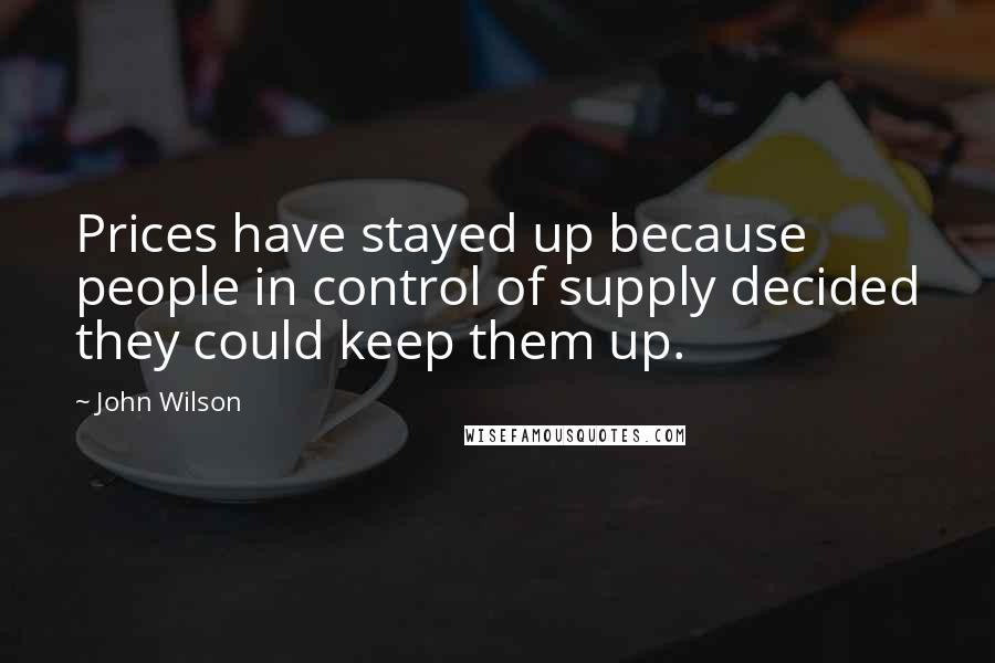 John Wilson quotes: Prices have stayed up because people in control of supply decided they could keep them up.