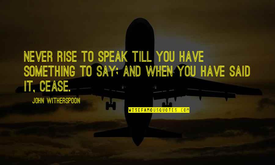 John Witherspoon Quotes By John Witherspoon: Never rise to speak till you have something