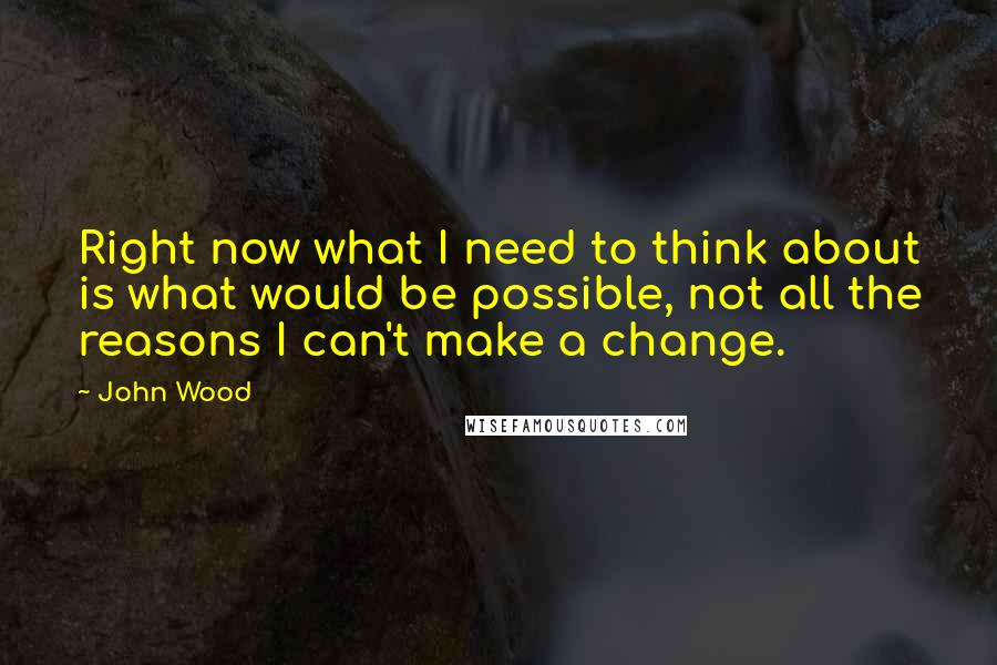 John Wood quotes: Right now what I need to think about is what would be possible, not all the reasons I can't make a change.