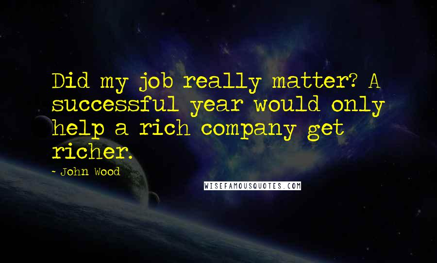 John Wood quotes: Did my job really matter? A successful year would only help a rich company get richer.