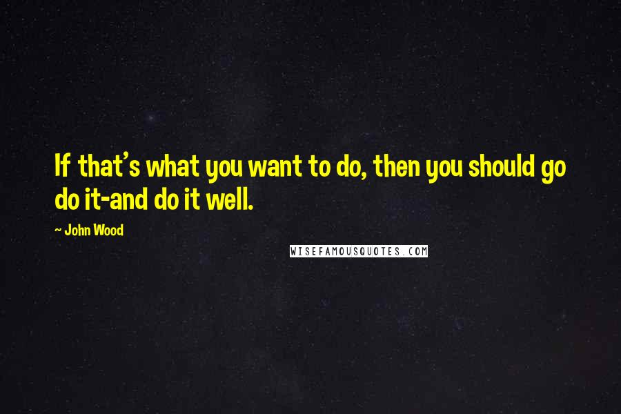 John Wood quotes: If that's what you want to do, then you should go do it-and do it well.