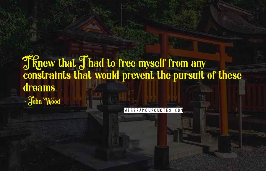 John Wood quotes: I knew that I had to free myself from any constraints that would prevent the pursuit of these dreams.