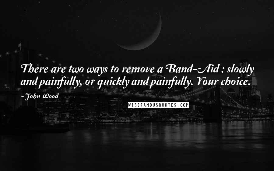 John Wood quotes: There are two ways to remove a Band-Aid : slowly and painfully, or quickly and painfully. Your choice.