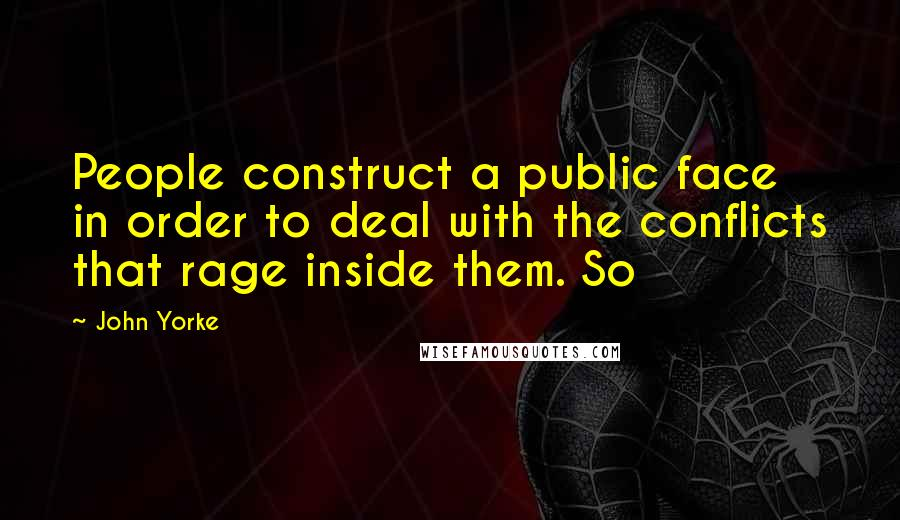John Yorke quotes: People construct a public face in order to deal with the conflicts that rage inside them. So