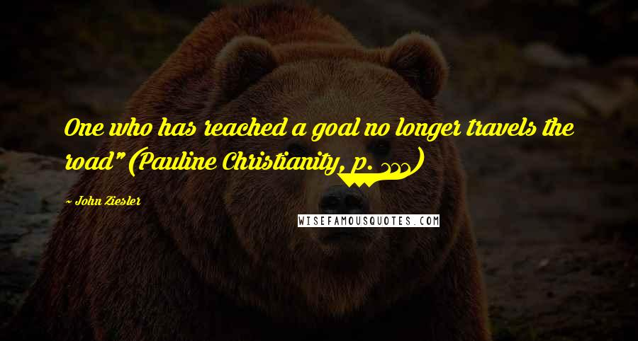 "John Ziesler quotes: One who has reached a goal no longer travels the road""(Pauline Christianity, p. 111)"