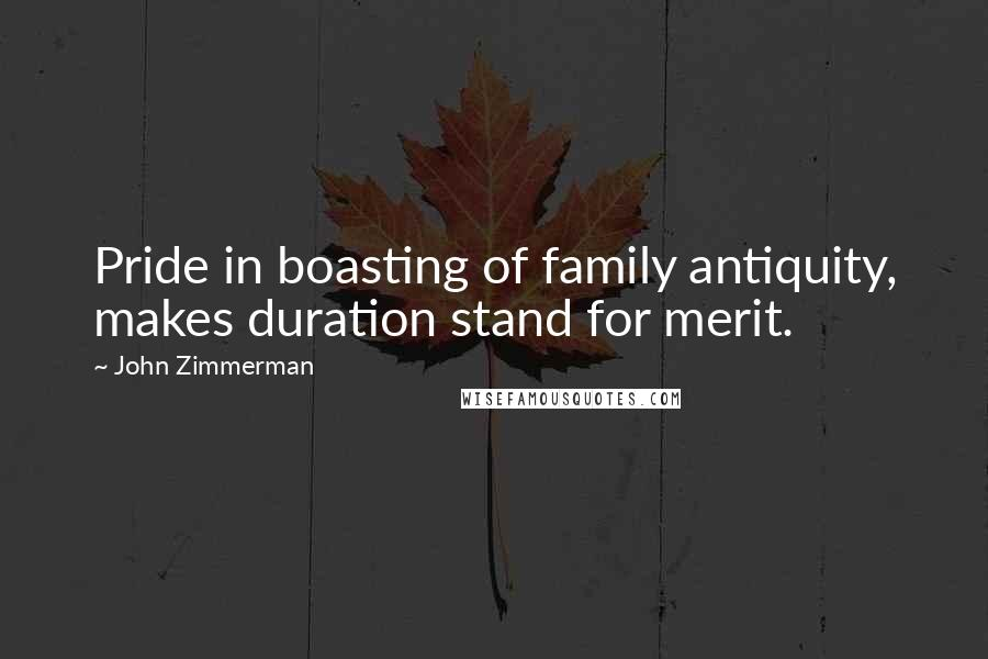 John Zimmerman quotes: Pride in boasting of family antiquity, makes duration stand for merit.