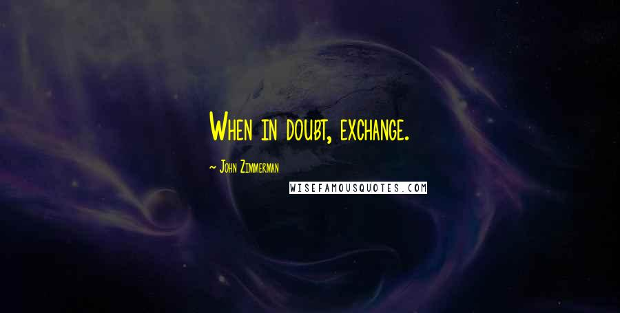 John Zimmerman quotes: When in doubt, exchange.