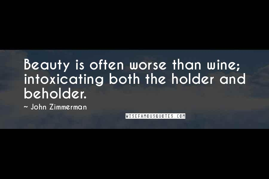 John Zimmerman quotes: Beauty is often worse than wine; intoxicating both the holder and beholder.
