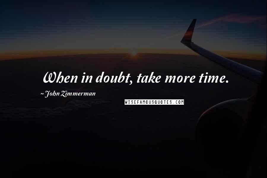 John Zimmerman quotes: When in doubt, take more time.