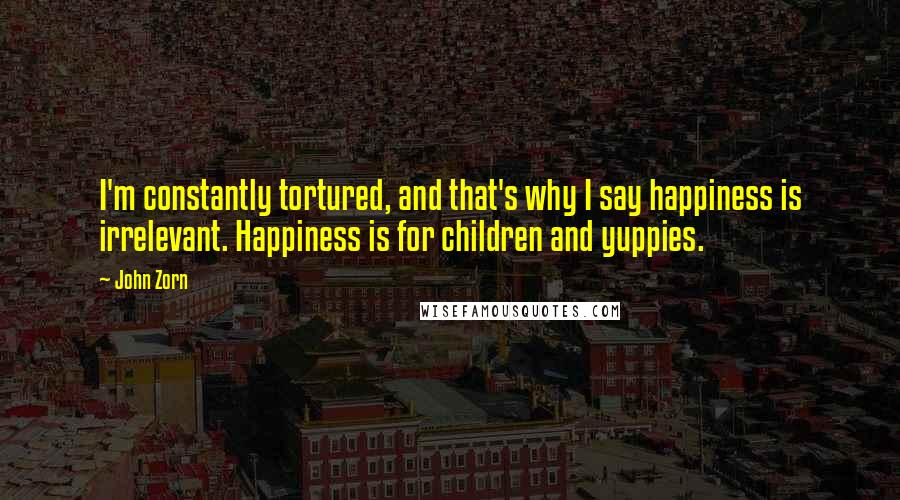 John Zorn quotes: I'm constantly tortured, and that's why I say happiness is irrelevant. Happiness is for children and yuppies.