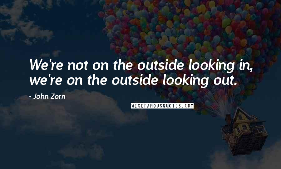 John Zorn quotes: We're not on the outside looking in, we're on the outside looking out.