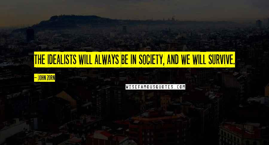 John Zorn quotes: The idealists will always be in society, and we will survive.