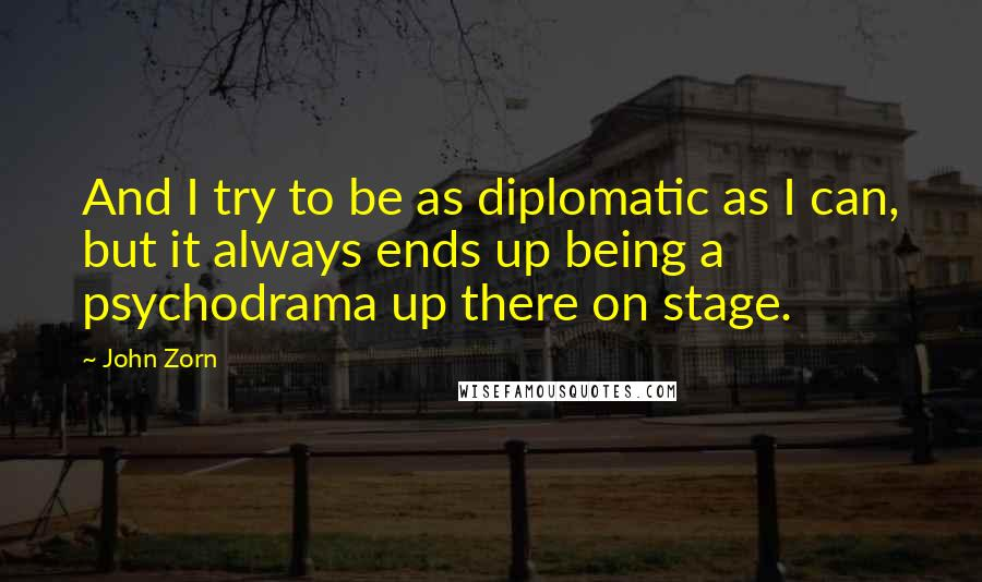 John Zorn quotes: And I try to be as diplomatic as I can, but it always ends up being a psychodrama up there on stage.