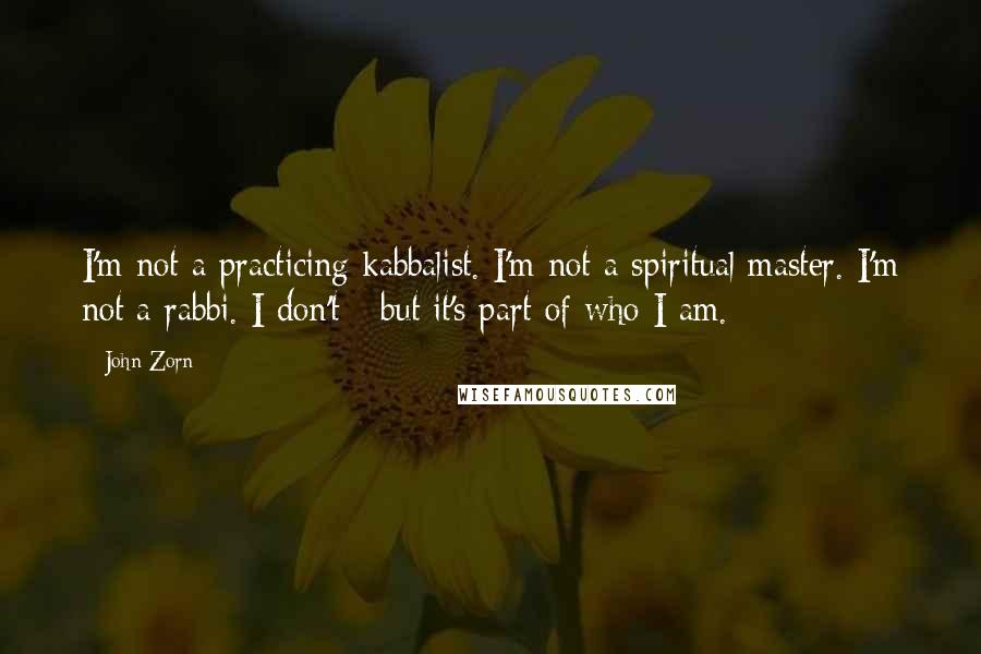 John Zorn quotes: I'm not a practicing kabbalist. I'm not a spiritual master. I'm not a rabbi. I don't - but it's part of who I am.
