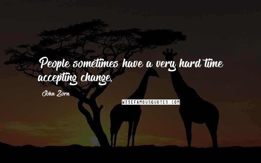 John Zorn quotes: People sometimes have a very hard time accepting change.
