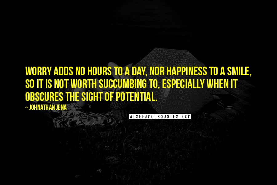 Johnathan Jena quotes: Worry adds no hours to a day, nor happiness to a smile, so it is not worth succumbing to, especially when it obscures the sight of potential.
