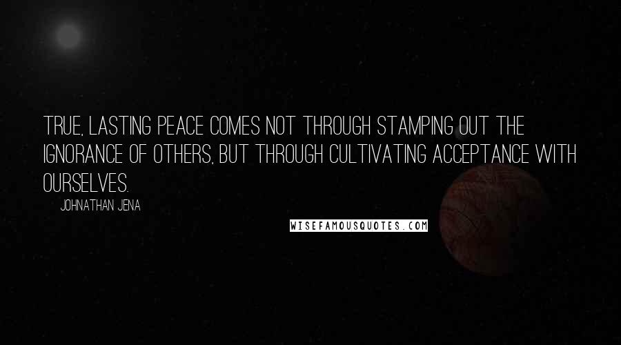 Johnathan Jena quotes: True, lasting peace comes not through stamping out the ignorance of others, but through cultivating acceptance with ourselves.