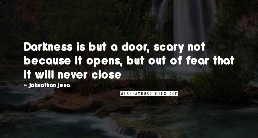 Johnathan Jena quotes: Darkness is but a door, scary not because it opens, but out of fear that it will never close