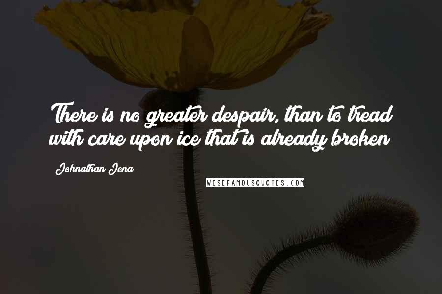 Johnathan Jena quotes: There is no greater despair, than to tread with care upon ice that is already broken