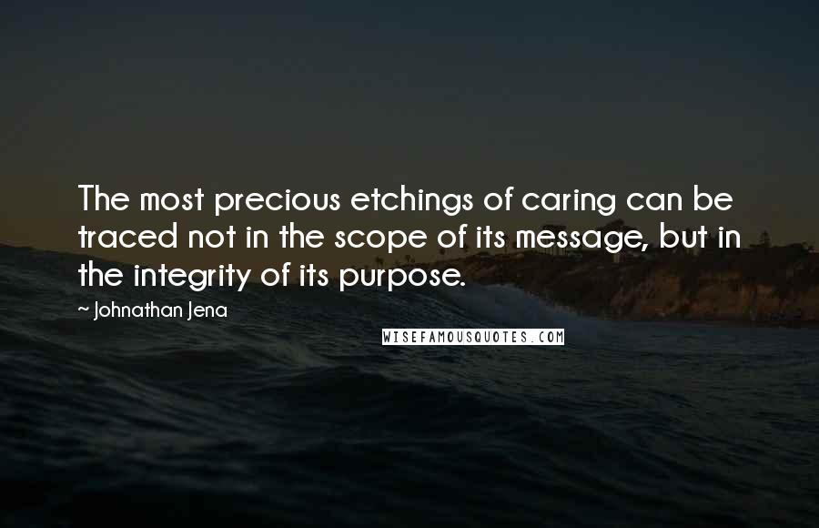 Johnathan Jena quotes: The most precious etchings of caring can be traced not in the scope of its message, but in the integrity of its purpose.