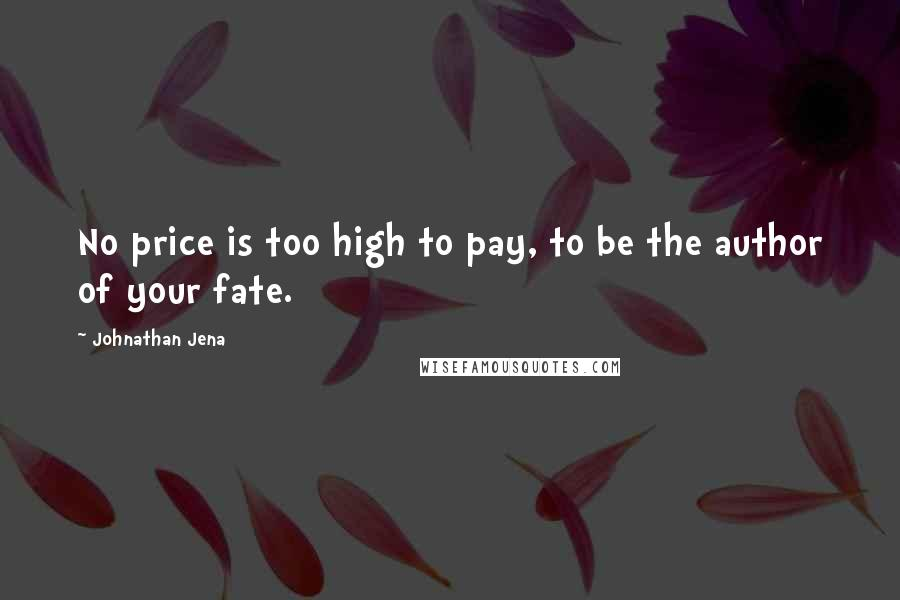 Johnathan Jena quotes: No price is too high to pay, to be the author of your fate.