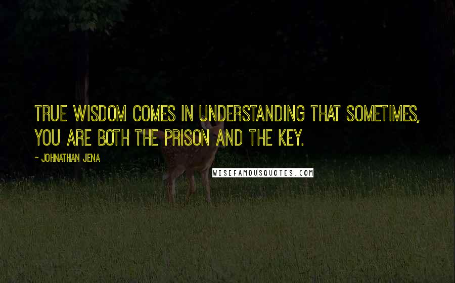 Johnathan Jena quotes: True wisdom comes in understanding that sometimes, you are both the prison and the key.