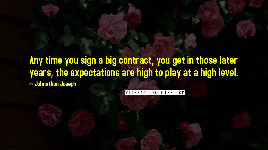 Johnathan Joseph quotes: Any time you sign a big contract, you get in those later years, the expectations are high to play at a high level.