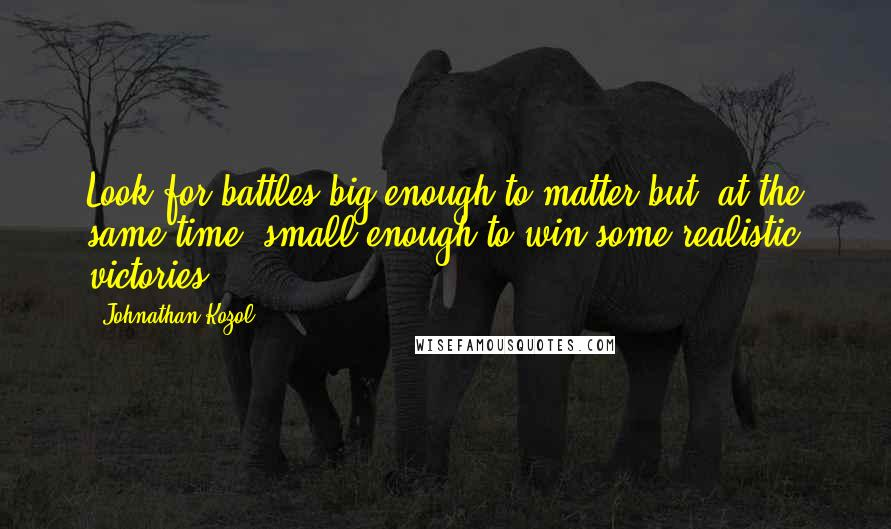 Johnathan Kozol quotes: Look for battles big enough to matter but, at the same time, small enough to win some realistic victories.