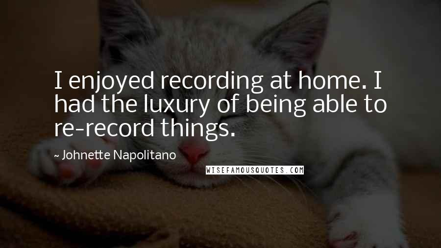 Johnette Napolitano quotes: I enjoyed recording at home. I had the luxury of being able to re-record things.
