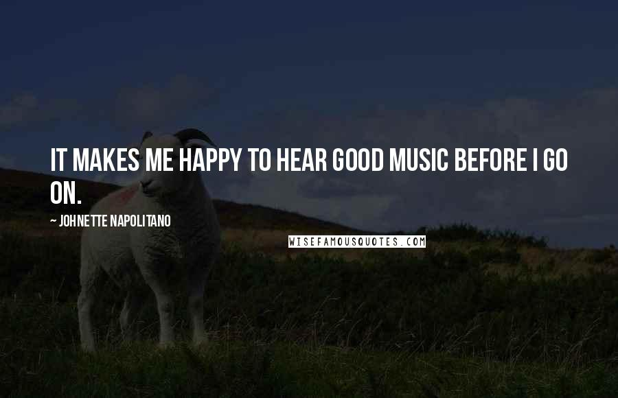 Johnette Napolitano quotes: It makes me happy to hear good music before I go on.