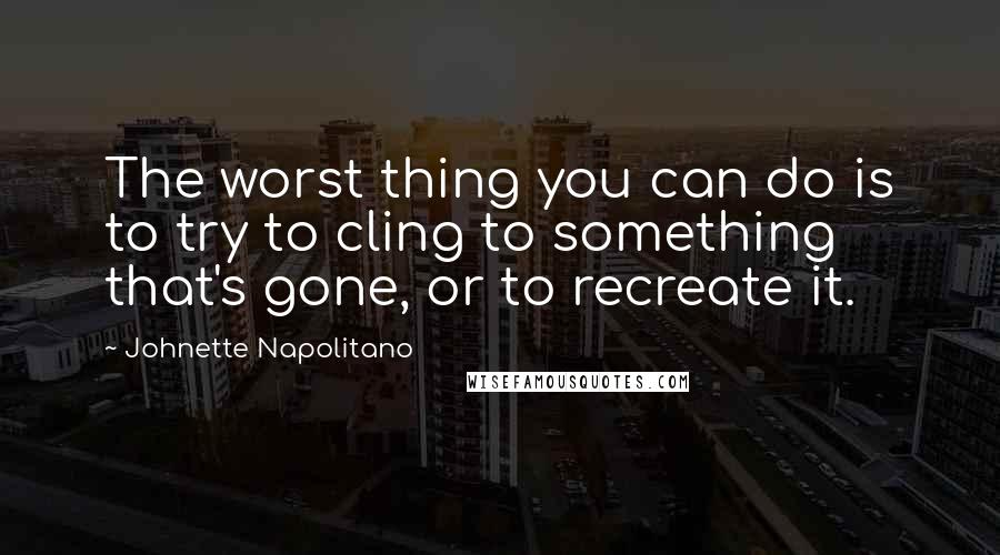 Johnette Napolitano quotes: The worst thing you can do is to try to cling to something that's gone, or to recreate it.