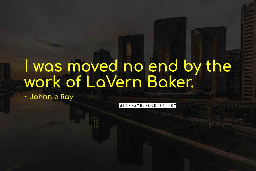 Johnnie Ray quotes: I was moved no end by the work of LaVern Baker.