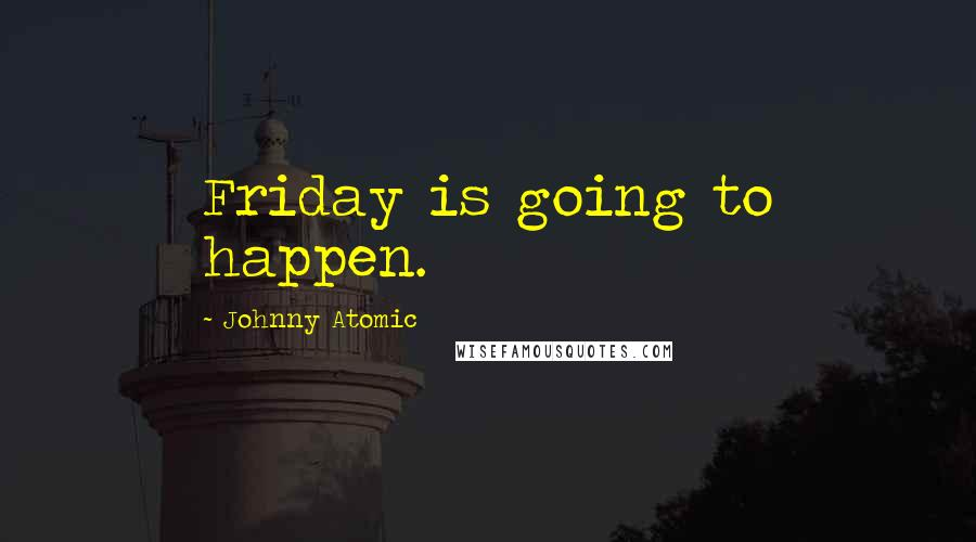 Johnny Atomic quotes: Friday is going to happen.
