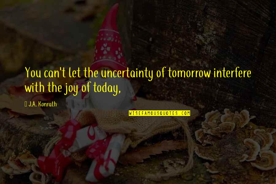 Johnny Belinda Quotes By J.A. Konrath: You can't let the uncertainty of tomorrow interfere