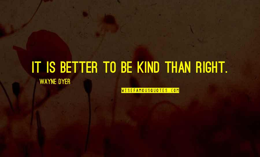 Johnny Belinda Quotes By Wayne Dyer: It is better to be kind than right.
