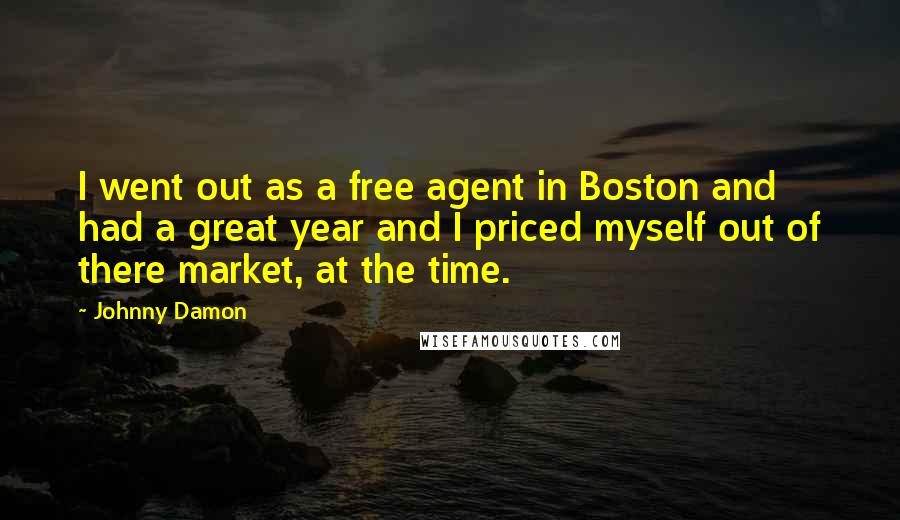 Johnny Damon quotes: I went out as a free agent in Boston and had a great year and I priced myself out of there market, at the time.