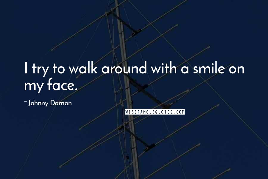 Johnny Damon quotes: I try to walk around with a smile on my face.