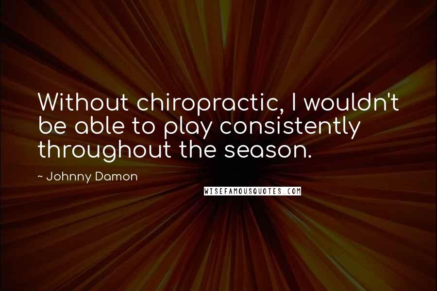 Johnny Damon quotes: Without chiropractic, I wouldn't be able to play consistently throughout the season.