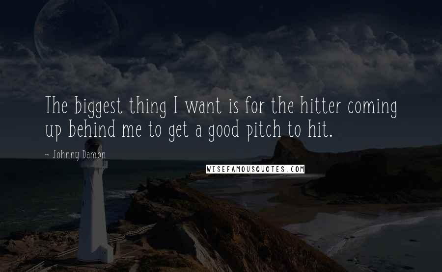 Johnny Damon quotes: The biggest thing I want is for the hitter coming up behind me to get a good pitch to hit.