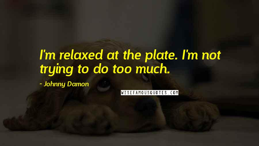 Johnny Damon quotes: I'm relaxed at the plate. I'm not trying to do too much.