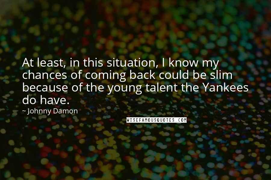 Johnny Damon quotes: At least, in this situation, I know my chances of coming back could be slim because of the young talent the Yankees do have.
