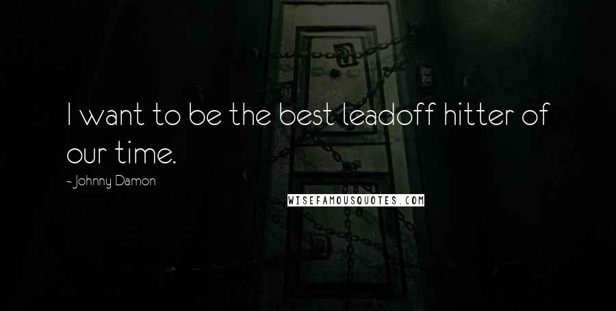 Johnny Damon quotes: I want to be the best leadoff hitter of our time.