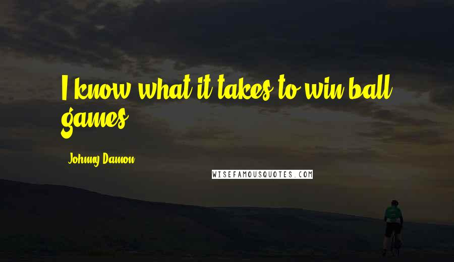 Johnny Damon quotes: I know what it takes to win ball games.