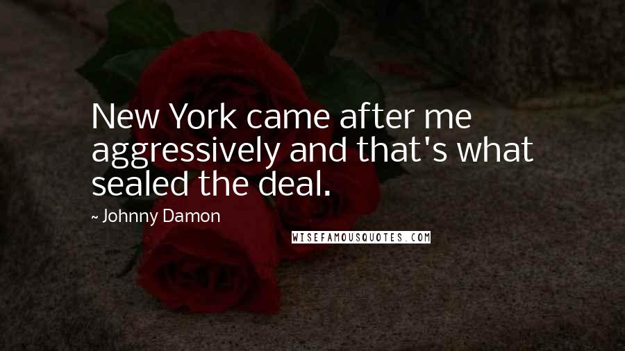 Johnny Damon quotes: New York came after me aggressively and that's what sealed the deal.