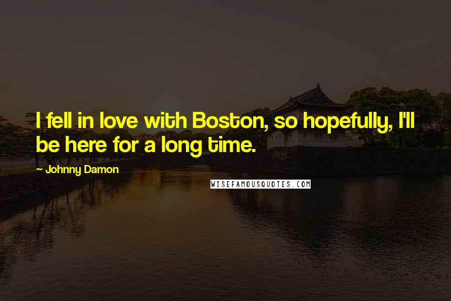 Johnny Damon quotes: I fell in love with Boston, so hopefully, I'll be here for a long time.