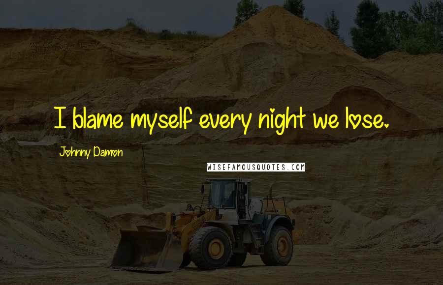 Johnny Damon quotes: I blame myself every night we lose.