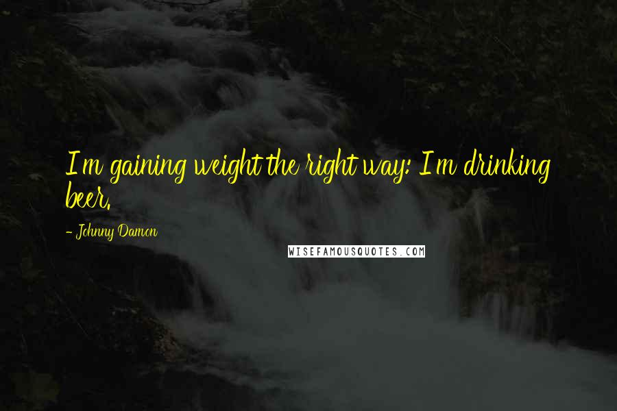 Johnny Damon quotes: I'm gaining weight the right way: I'm drinking beer.