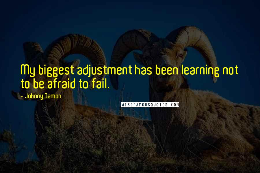 Johnny Damon quotes: My biggest adjustment has been learning not to be afraid to fail.