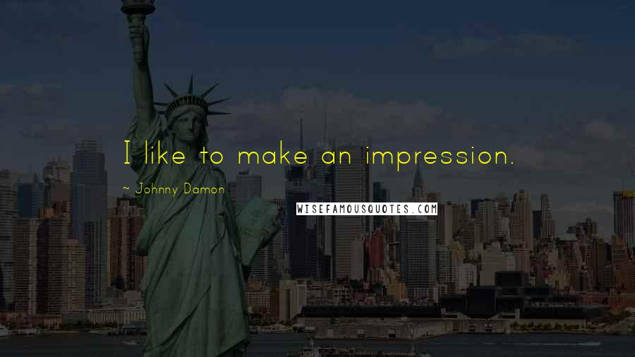 Johnny Damon quotes: I like to make an impression.
